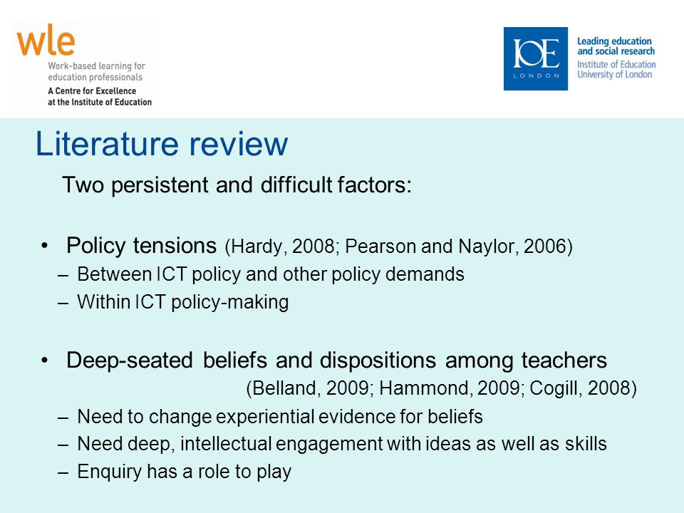 Literature review Two persistent and difficult factors: Policy tensions (Hardy, 2008; Pearson and Naylor, 2006) –Between ICT policy and other policy demands –Within ICT policy-making Deep-seated beliefs and dispositions among teachers (Belland, 2009; Hammond, 2009; Cogill, 2008) –Need to change experiential evidence for beliefs –Need deep, intellectual engagement with ideas as well as skills –Enquiry has a role to play