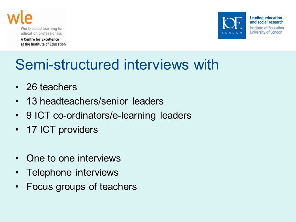 Semi-structured interviews with 26 teachers 13 headteachers/senior leaders 9 ICT co-ordinators/e-learning leaders 17 ICT providers One to one interviews Telephone interviews Focus groups of teachers