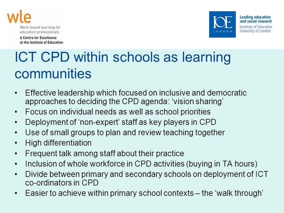 ICT CPD within schools as learning communities Effective leadership which focused on inclusive and democratic approaches to deciding the CPD agenda: vision sharing Focus on individual needs as well as school priorities Deployment of non-expert staff as key players in CPD Use of small groups to plan and review teaching together High differentiation Frequent talk among staff about their practice Inclusion of whole workforce in CPD activities (buying in TA hours) Divide between primary and secondary schools on deployment of ICT co-ordinators in CPD Easier to achieve within primary school contexts – the walk through