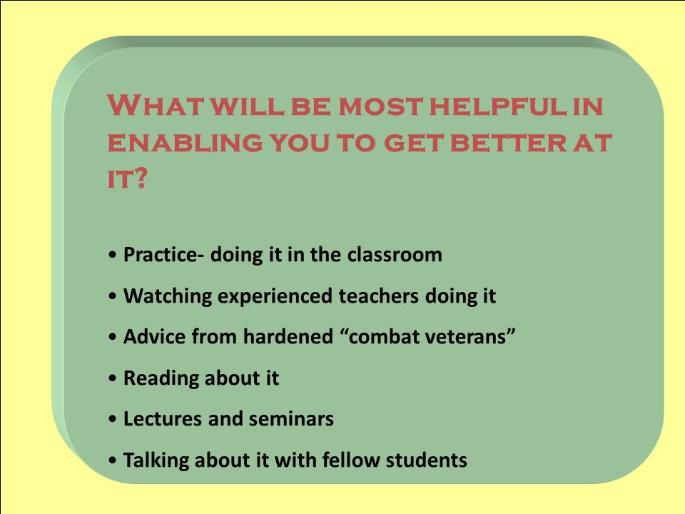 What will be most helpful in enabling you to get better at it? Practice- doing it in the classroom Watching experienced teachers doing it Advice from