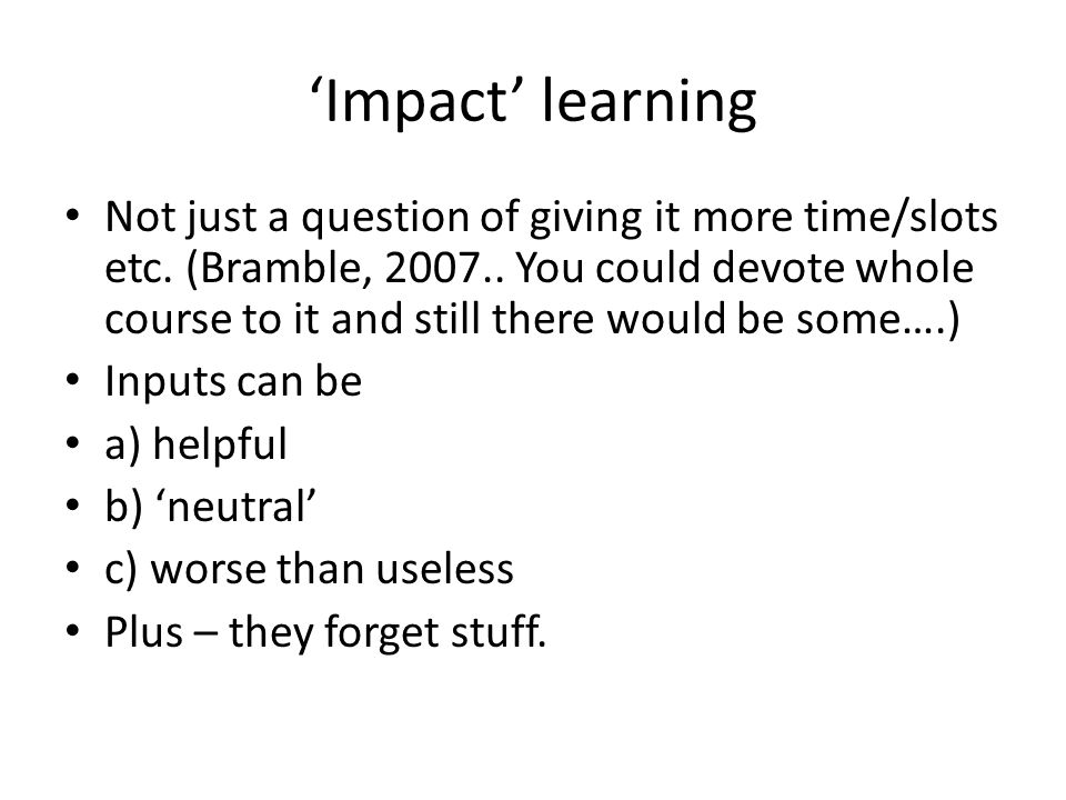 Impact learning Not just a question of giving it more time/slots etc. (Bramble, 2007.. You could devote whole course to it and still there would be so