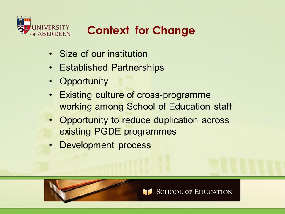 Context for Change Size of our institution Established Partnerships Opportunity Existing culture of cross-programme working among School of Education