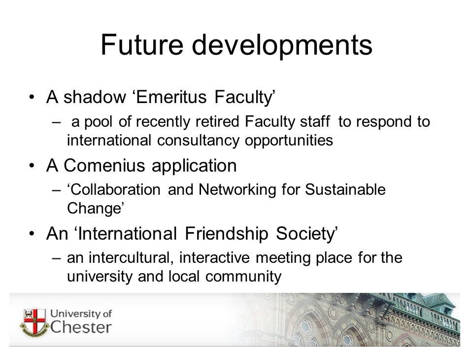 Future developments A shadow Emeritus Faculty – a pool of recently retired Faculty staff to respond to international consultancy opportunities A Comenius application –Collaboration and Networking for Sustainable Change An International Friendship Society –an intercultural, interactive meeting place for the university and local community