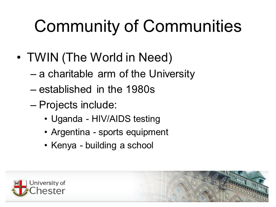 Community of Communities TWIN (The World in Need) –a charitable arm of the University –established in the 1980s –Projects include: Uganda - HIV/AIDS testing Argentina - sports equipment Kenya - building a school