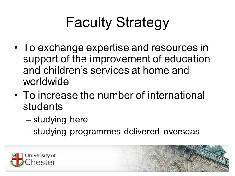 Faculty Strategy To exchange expertise and resources in support of the improvement of education and childrens services at home and worldwide To increase the number of international students –studying here –studying programmes delivered overseas