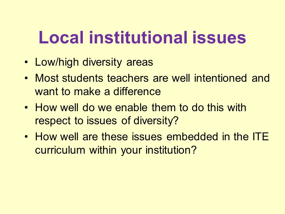 Local institutional issues Low/high diversity areas Most students teachers are well intentioned and want to make a difference How well do we enable them to do this with respect to issues of diversity.
