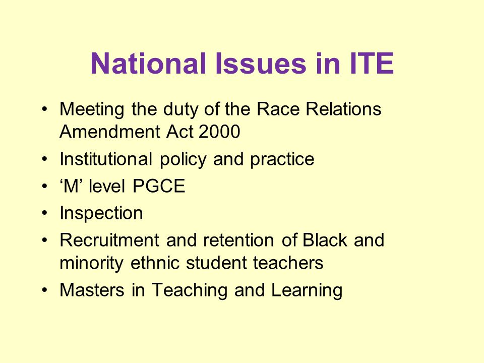 National Issues in ITE Meeting the duty of the Race Relations Amendment Act 2000 Institutional policy and practice M level PGCE Inspection Recruitment and retention of Black and minority ethnic student teachers Masters in Teaching and Learning