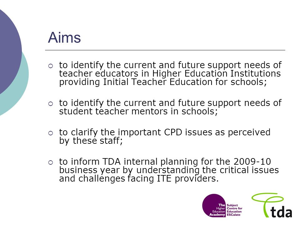 Aims to identify the current and future support needs of teacher educators in Higher Education Institutions providing Initial Teacher Education for schools; to identify the current and future support needs of student teacher mentors in schools; to clarify the important CPD issues as perceived by these staff; to inform TDA internal planning for the business year by understanding the critical issues and challenges facing ITE providers.
