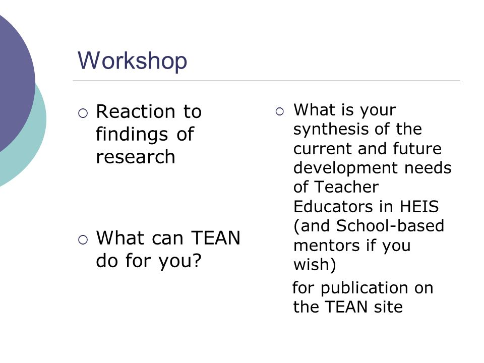 Workshop Reaction to findings of research What can TEAN do for you? What is your synthesis of the current and future development needs of Teacher Educ
