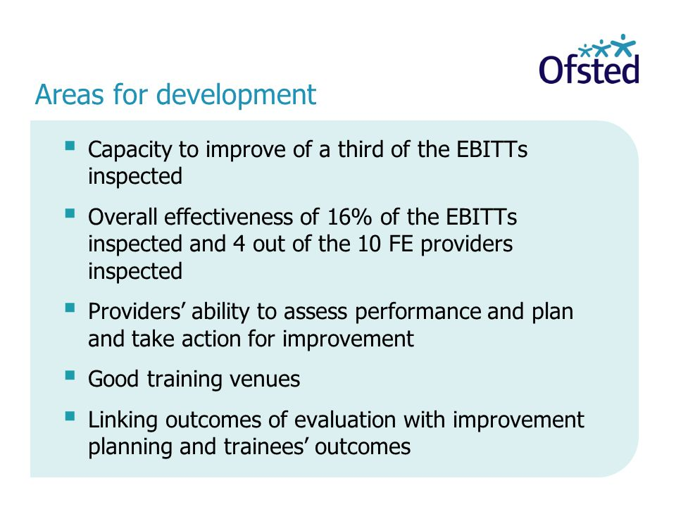 Areas for development Capacity to improve of a third of the EBITTs inspected Overall effectiveness of 16% of the EBITTs inspected and 4 out of the 10 FE providers inspected Providers ability to assess performance and plan and take action for improvement Good training venues Linking outcomes of evaluation with improvement planning and trainees outcomes