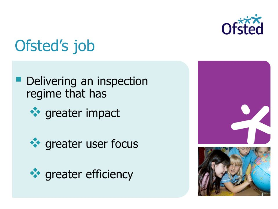 Delivering an inspection regime that has greater impact greater user focus greater efficiency Ofsteds job