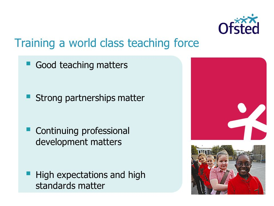 Training a world class teaching force Good teaching matters Strong partnerships matter Continuing professional development matters High expectations and high standards matter
