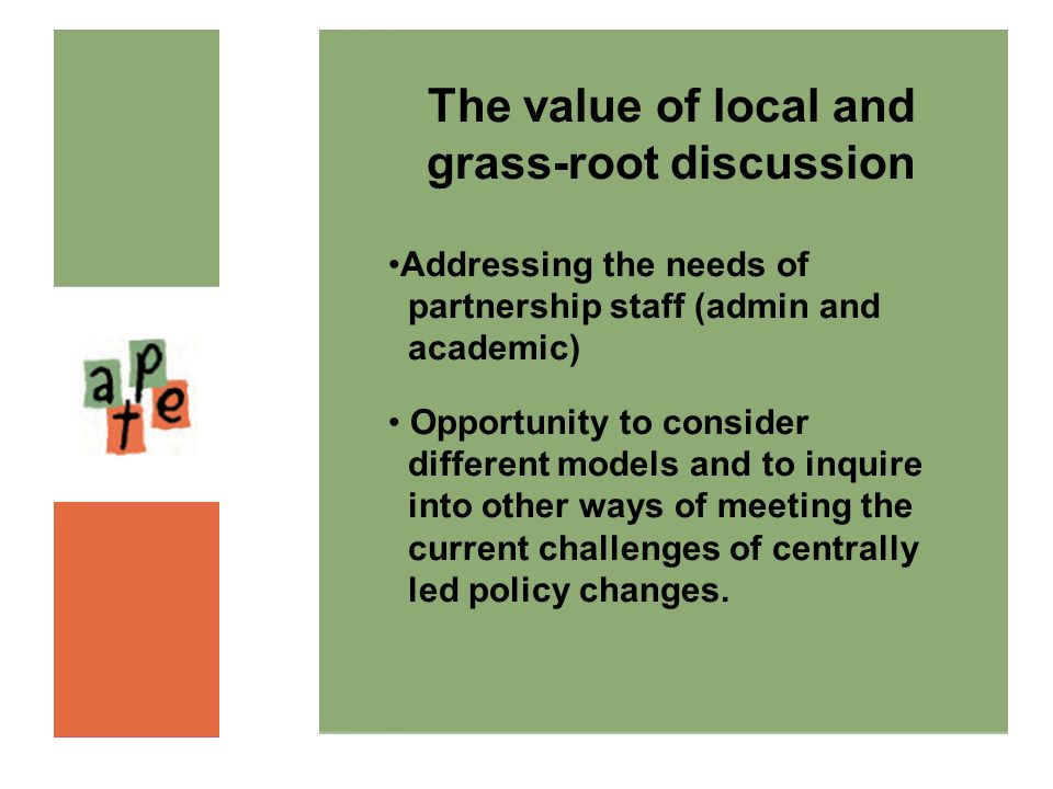 The value of local and grass-root discussion Addressing the needs of partnership staff (admin and academic) Opportunity to consider different models and to inquire into other ways of meeting the current challenges of centrally led policy changes.