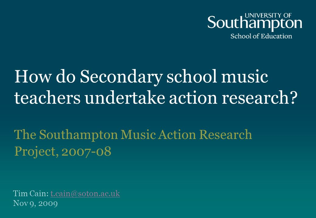 How do Secondary school music teachers undertake action research? The Southampton Music Action Research Project, 2007-08 Tim Cain: t.cain@soton.ac.ukt