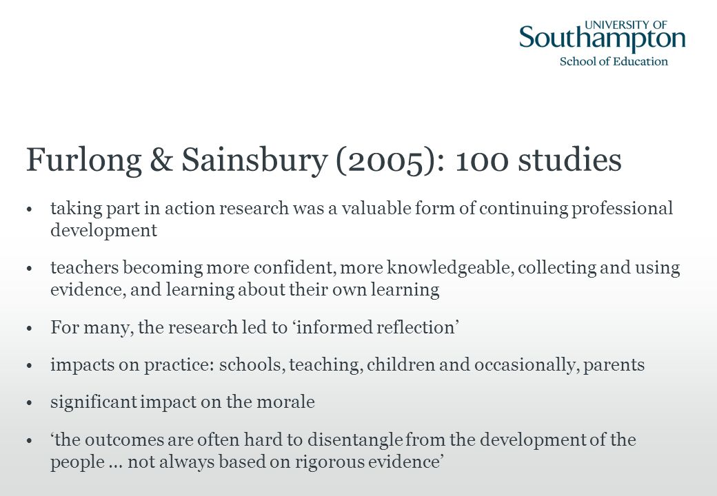Furlong & Sainsbury (2005): 100 studies taking part in action research was a valuable form of continuing professional development teachers becoming mo