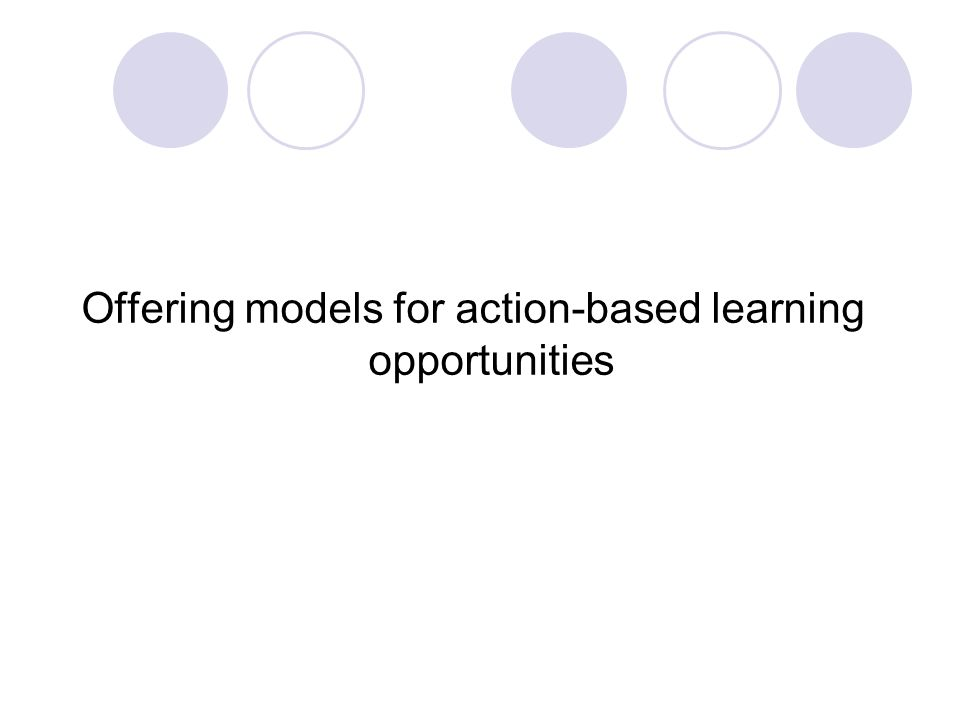 Offering models for action-based learning opportunities