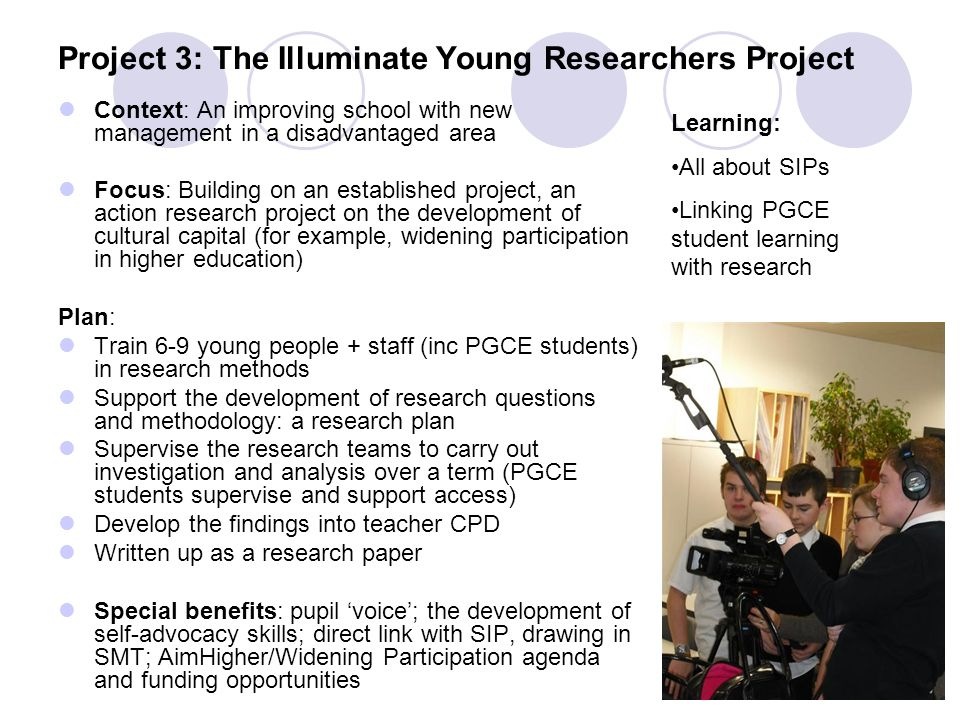 Project 3: The Illuminate Young Researchers Project Context: An improving school with new management in a disadvantaged area Focus: Building on an established project, an action research project on the development of cultural capital (for example, widening participation in higher education) Plan: Train 6-9 young people + staff (inc PGCE students) in research methods Support the development of research questions and methodology: a research plan Supervise the research teams to carry out investigation and analysis over a term (PGCE students supervise and support access) Develop the findings into teacher CPD Written up as a research paper Special benefits: pupil voice; the development of self-advocacy skills; direct link with SIP, drawing in SMT; AimHigher/Widening Participation agenda and funding opportunities Learning: All about SIPs Linking PGCE student learning with research