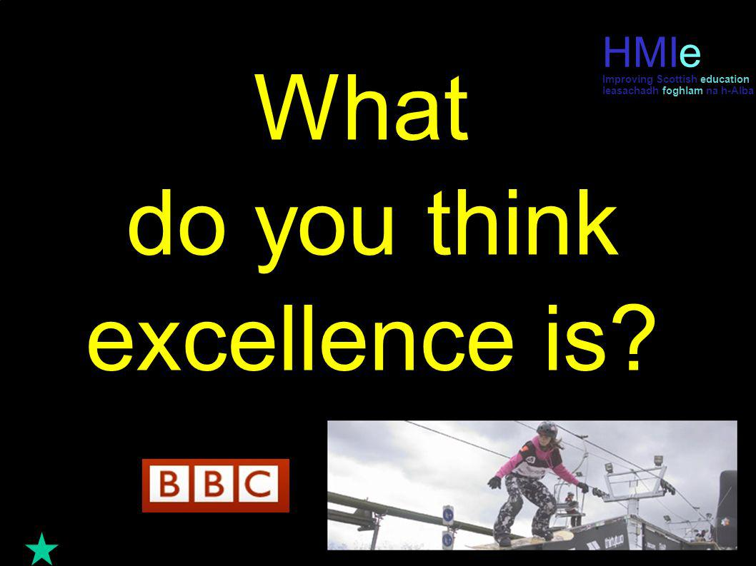 HM Inspectorate of Education leasachadh foghlam na h-Alba What do you think excellence is? HMIe leasachadh foghlam na h-Alba Improving Scottish educat