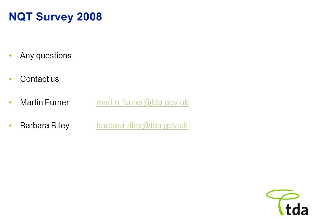 NQT Survey 2008 Any questions Contact us Martin Furnermartin.furner@tda.gov.ukmartin.furner@tda.gov.uk Barbara Riley barbara.riley@tda.gov.ukbarbara.r