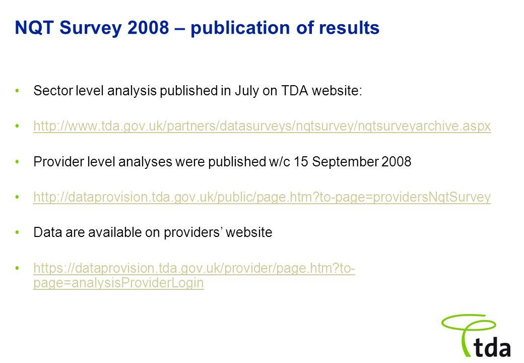 NQT Survey 2008 – publication of results Sector level analysis published in July on TDA website: http://www.tda.gov.uk/partners/datasurveys/nqtsurvey/