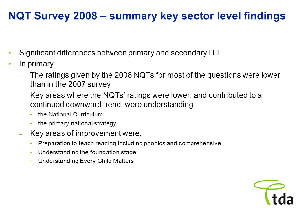NQT Survey 2008 – summary key sector level findings Significant differences between primary and secondary ITT In primary – The ratings given by the 2008 NQTs for most of the questions were lower than in the 2007 survey – Key areas where the NQTs ratings were lower, and contributed to a continued downward trend, were understanding: the National Curriculum the primary national strategy – Key areas of improvement were: Preparation to teach reading including phonics and comprehensive Understanding the foundation stage Understanding Every Child Matters
