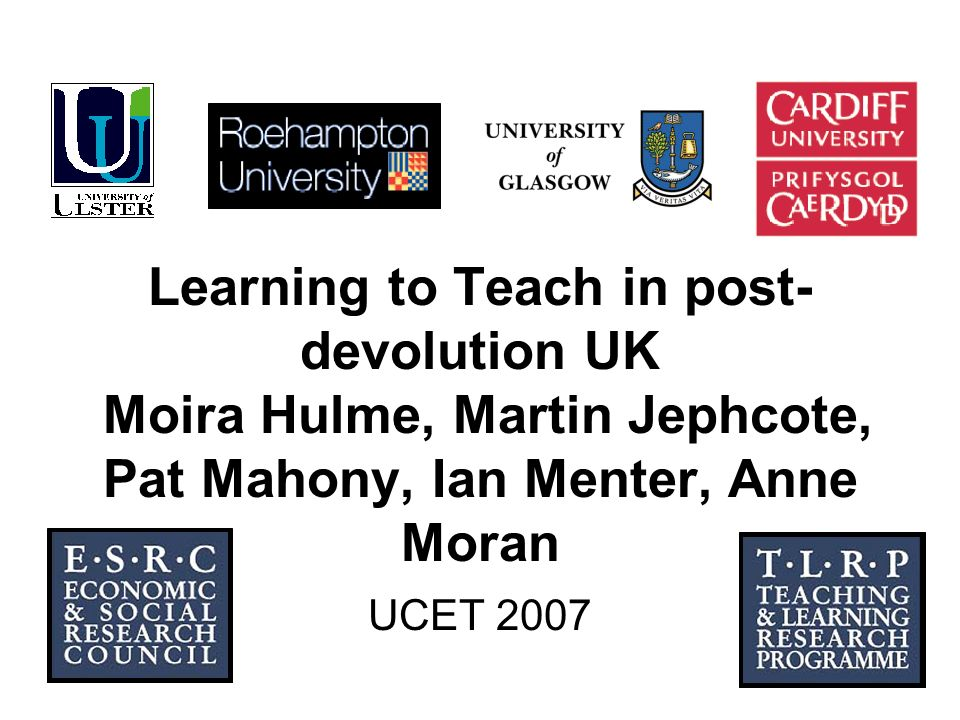 1 Learning to Teach in post- devolution UK Moira Hulme, Martin Jephcote, Pat Mahony, Ian Menter, Anne Moran UCET 2007