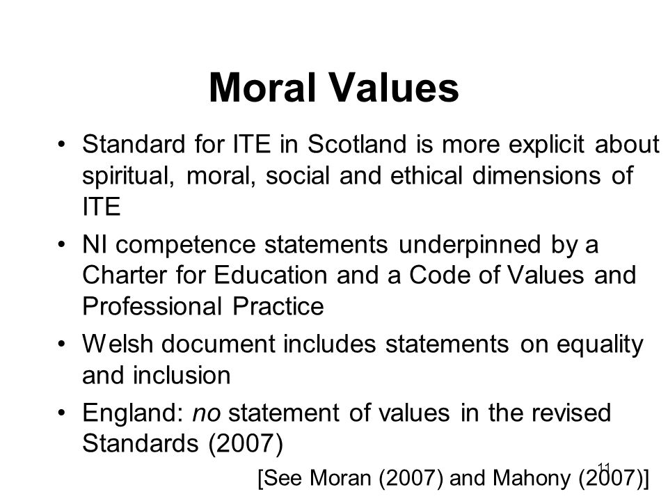 11 Moral Values Standard for ITE in Scotland is more explicit about spiritual, moral, social and ethical dimensions of ITE NI competence statements underpinned by a Charter for Education and a Code of Values and Professional Practice Welsh document includes statements on equality and inclusion England: no statement of values in the revised Standards (2007) [See Moran (2007) and Mahony (2007)]
