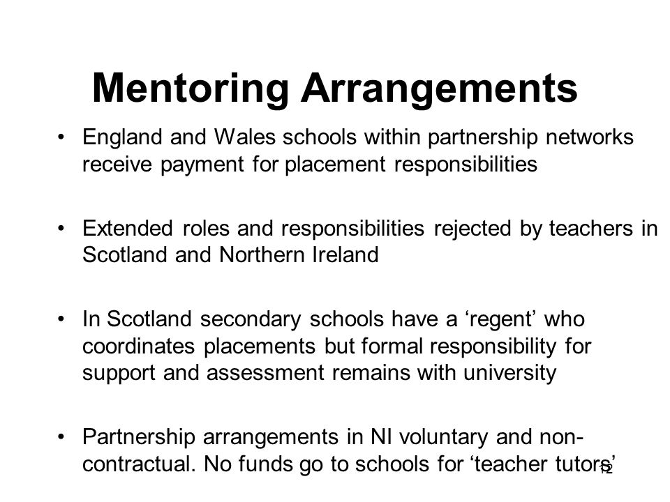 12 Mentoring Arrangements England and Wales schools within partnership networks receive payment for placement responsibilities Extended roles and responsibilities rejected by teachers in Scotland and Northern Ireland In Scotland secondary schools have a regent who coordinates placements but formal responsibility for support and assessment remains with university Partnership arrangements in NI voluntary and non- contractual.
