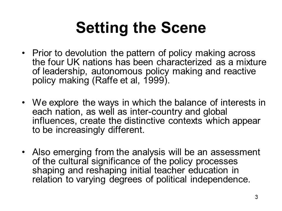 3 Setting the Scene Prior to devolution the pattern of policy making across the four UK nations has been characterized as a mixture of leadership, autonomous policy making and reactive policy making (Raffe et al, 1999).