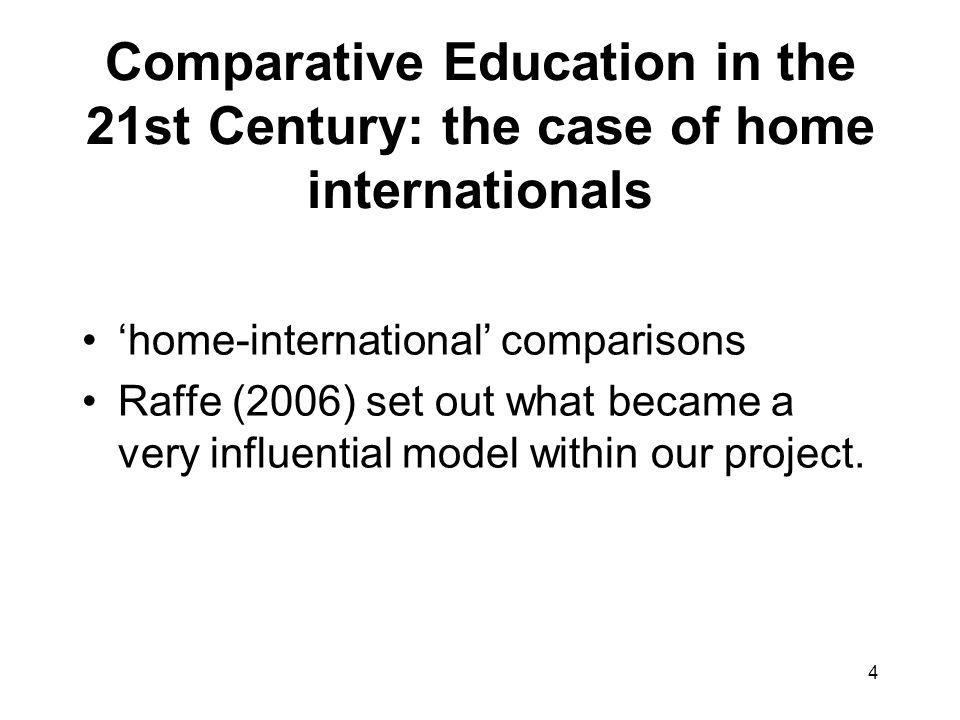 4 Comparative Education in the 21st Century: the case of home internationals home-international comparisons Raffe (2006) set out what became a very influential model within our project.