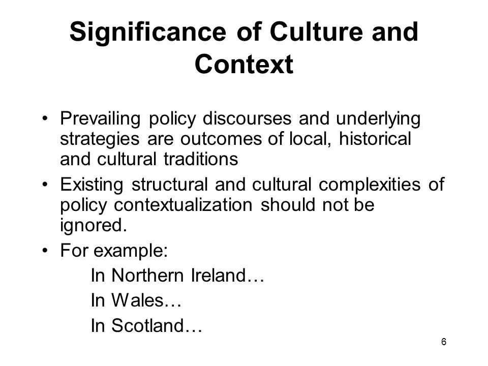 6 Significance of Culture and Context Prevailing policy discourses and underlying strategies are outcomes of local, historical and cultural traditions Existing structural and cultural complexities of policy contextualization should not be ignored.