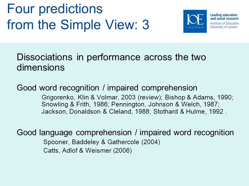 Dissociations in performance across the two dimensions Good word recognition / impaired comprehension Grigorenko, Klin & Volmar, 2003 (review); Bishop & Adams, 1990; Snowling & Frith, 1986; Pennington, Johnson & Welch, 1987; Jackson, Donaldson & Cleland, 1988; Stothard & Hulme, 1992.
