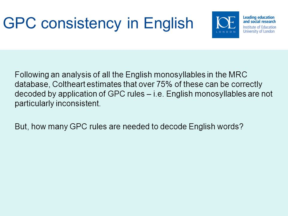 GPC consistency in English Following an analysis of all the English monosyllables in the MRC database, Coltheart estimates that over 75% of these can be correctly decoded by application of GPC rules – i.e.