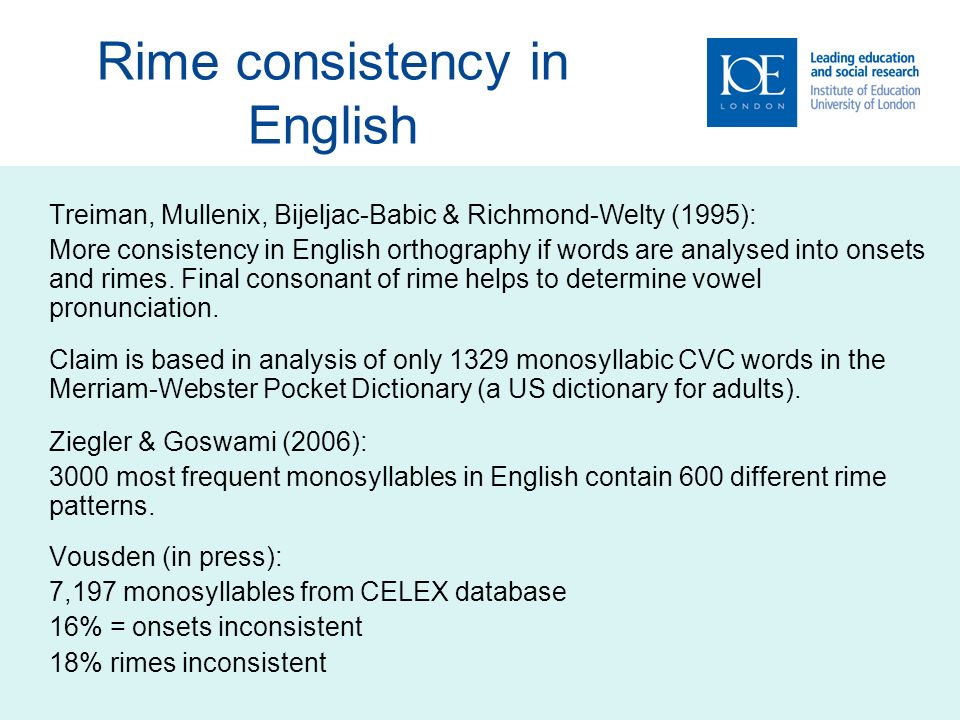 Rime consistency in English Treiman, Mullenix, Bijeljac-Babic & Richmond-Welty (1995): More consistency in English orthography if words are analysed into onsets and rimes.