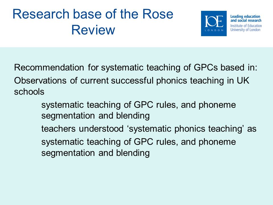 Research base of the Rose Review Recommendation for systematic teaching of GPCs based in: Observations of current successful phonics teaching in UK schools systematic teaching of GPC rules, and phoneme segmentation and blending teachers understood systematic phonics teaching as systematic teaching of GPC rules, and phoneme segmentation and blending