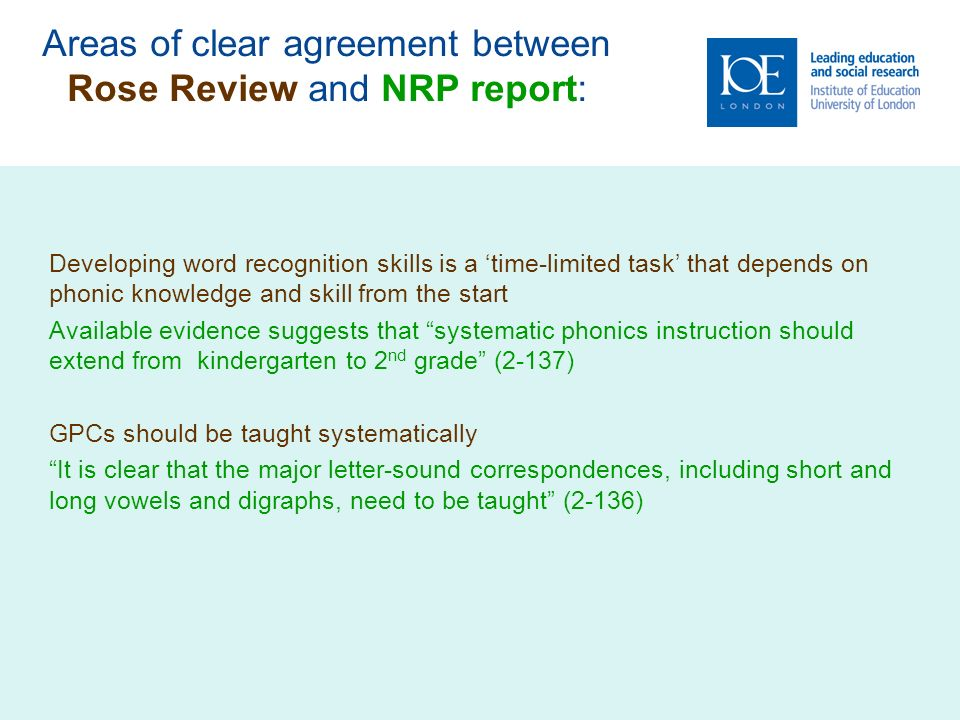 Areas of clear agreement between Rose Review and NRP report: Developing word recognition skills is a time-limited task that depends on phonic knowledge and skill from the start Available evidence suggests that systematic phonics instruction should extend from kindergarten to 2 nd grade (2-137) GPCs should be taught systematically It is clear that the major letter-sound correspondences, including short and long vowels and digraphs, need to be taught (2-136)