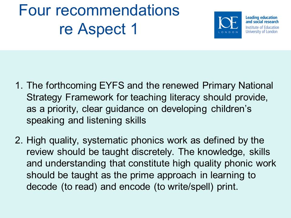 Four recommendations re Aspect 1 1.The forthcoming EYFS and the renewed Primary National Strategy Framework for teaching literacy should provide, as a priority, clear guidance on developing childrens speaking and listening skills 2.High quality, systematic phonics work as defined by the review should be taught discretely.