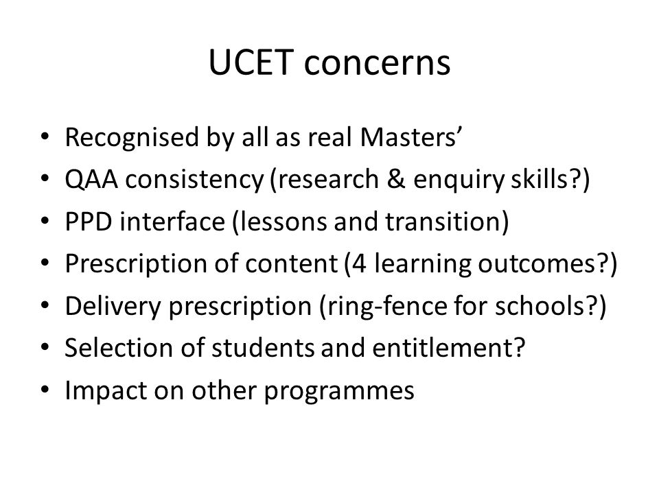 UCET concerns Recognised by all as real Masters QAA consistency (research & enquiry skills?) PPD interface (lessons and transition) Prescription of co