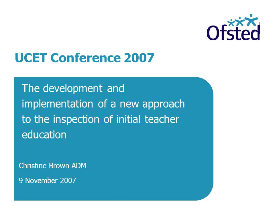The development and implementation of a new approach to the inspection of initial teacher education Christine Brown ADM 9 November 2007