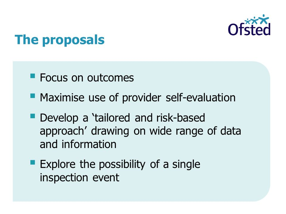 The proposals Focus on outcomes Maximise use of provider self-evaluation Develop a tailored and risk-based approach drawing on wide range of data and information Explore the possibility of a single inspection event