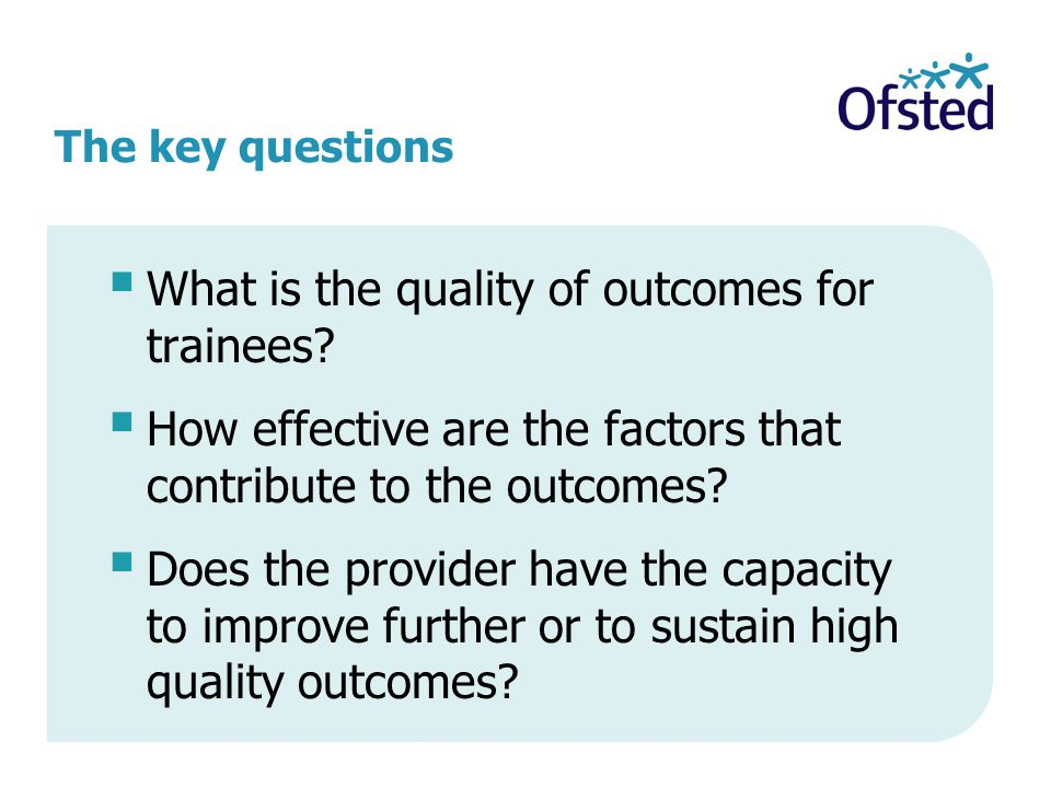 The key questions What is the quality of outcomes for trainees? How effective are the factors that contribute to the outcomes? Does the provider have