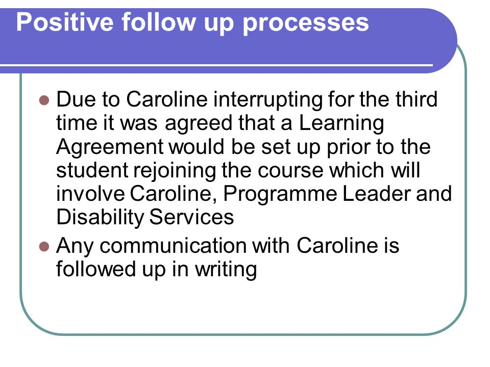 Positive follow up processes Due to Caroline interrupting for the third time it was agreed that a Learning Agreement would be set up prior to the student rejoining the course which will involve Caroline, Programme Leader and Disability Services Any communication with Caroline is followed up in writing