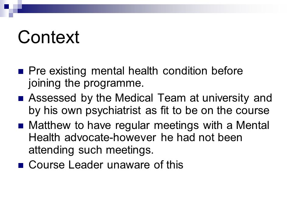 Context Pre existing mental health condition before joining the programme. Assessed by the Medical Team at university and by his own psychiatrist as f