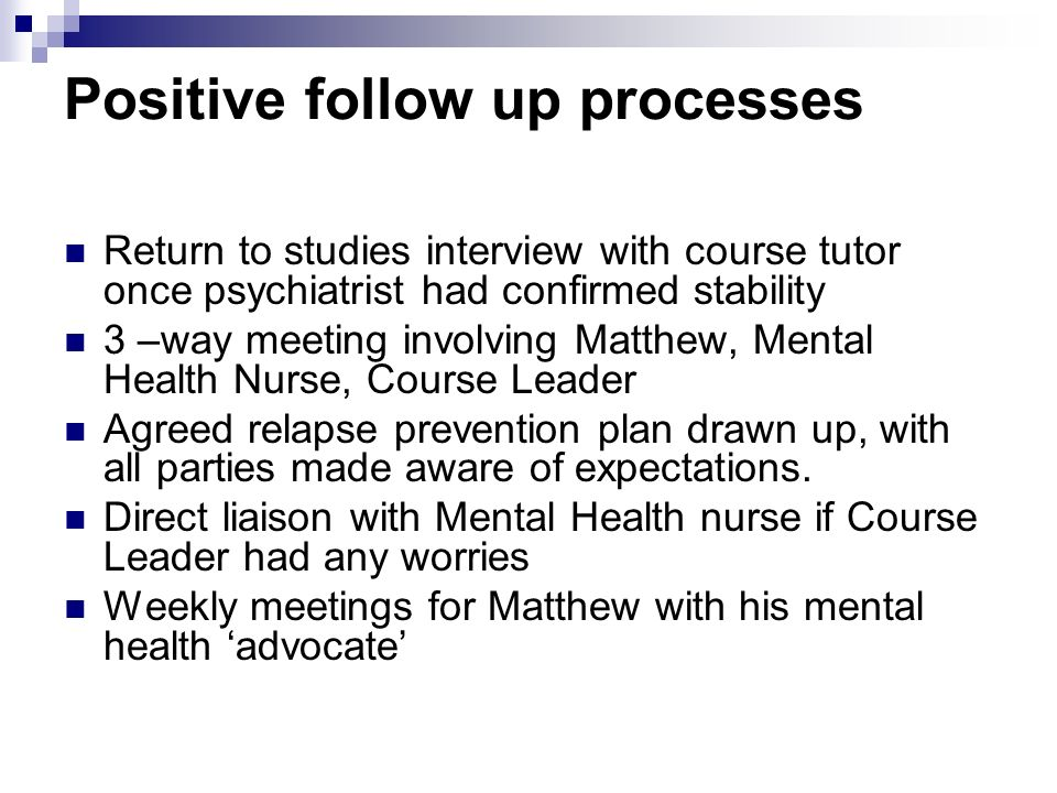 Positive follow up processes Return to studies interview with course tutor once psychiatrist had confirmed stability 3 –way meeting involving Matthew,