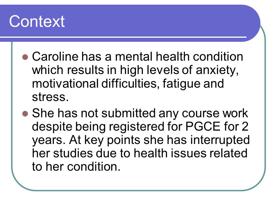 Context Caroline has a mental health condition which results in high levels of anxiety, motivational difficulties, fatigue and stress.