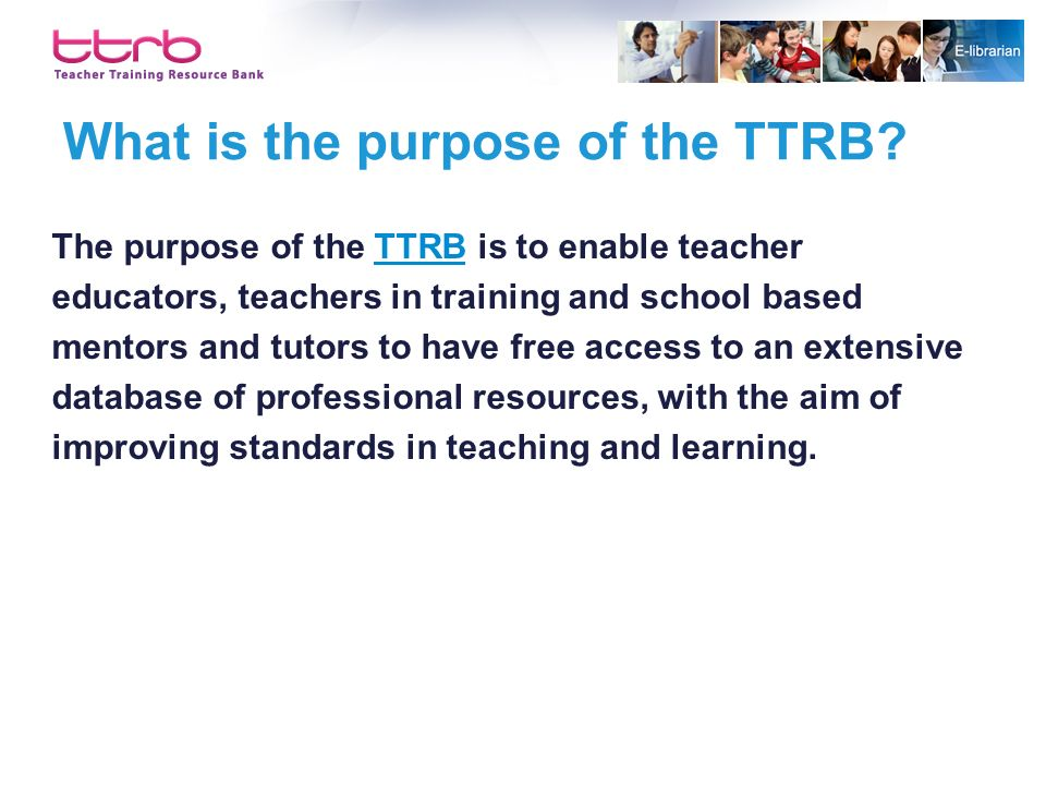 What is the purpose of the TTRB? The purpose of the TTRB is to enable teacherTTRB educators, teachers in training and school based mentors and tutors
