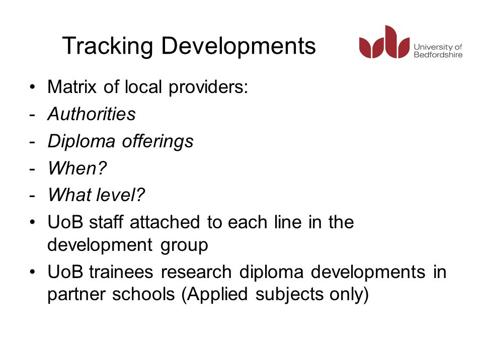 Tracking Developments Matrix of local providers: -Authorities -Diploma offerings -When? -What level? UoB staff attached to each line in the developmen