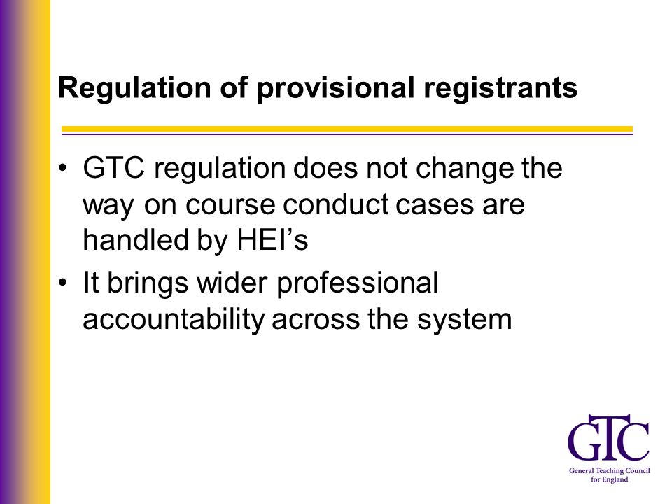 Regulation of provisional registrants GTC regulation does not change the way on course conduct cases are handled by HEIs It brings wider professional accountability across the system