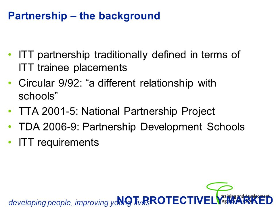 developing people, improving young lives NOT PROTECTIVELY MARKED Partnership – the background ITT partnership traditionally defined in terms of ITT trainee placements Circular 9/92: a different relationship with schools TTA 2001-5: National Partnership Project TDA 2006-9: Partnership Development Schools ITT requirements