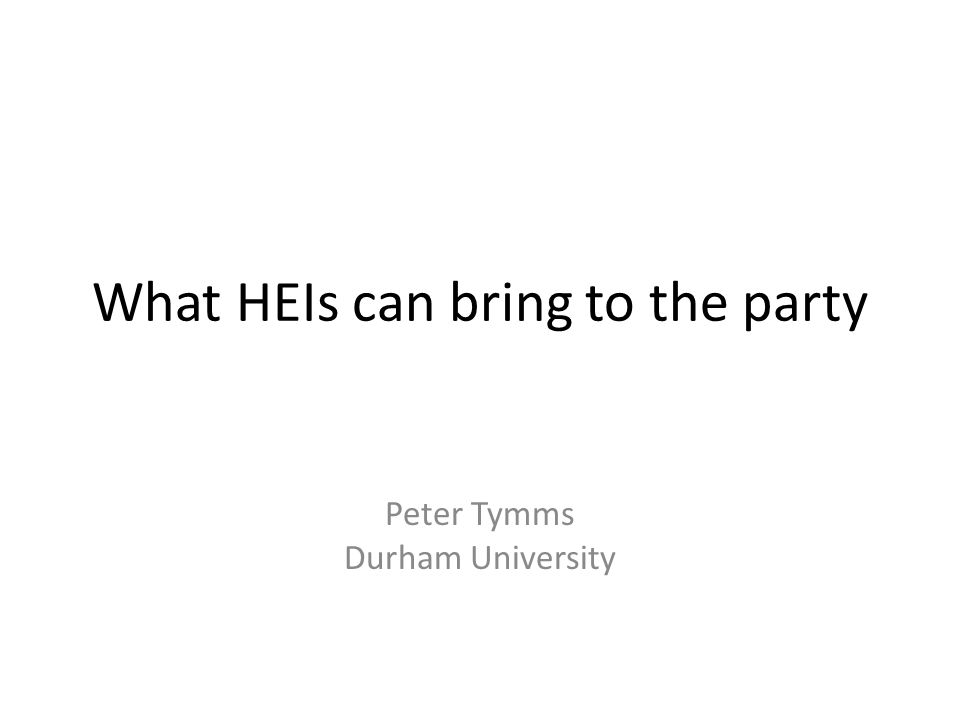 What HEIs can bring to the party Peter Tymms Durham University